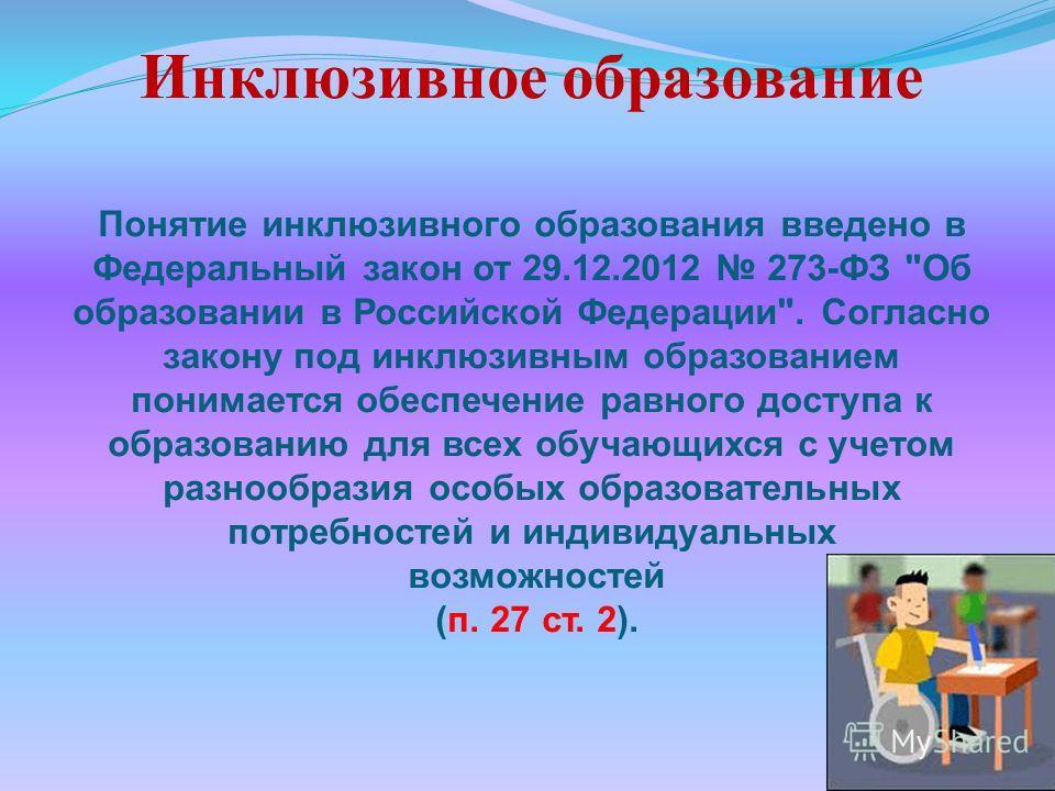 Инклюзивное образование Понятие инклюзивного образования введено в Федеральный закон от 29.12.2012 273-ФЗ