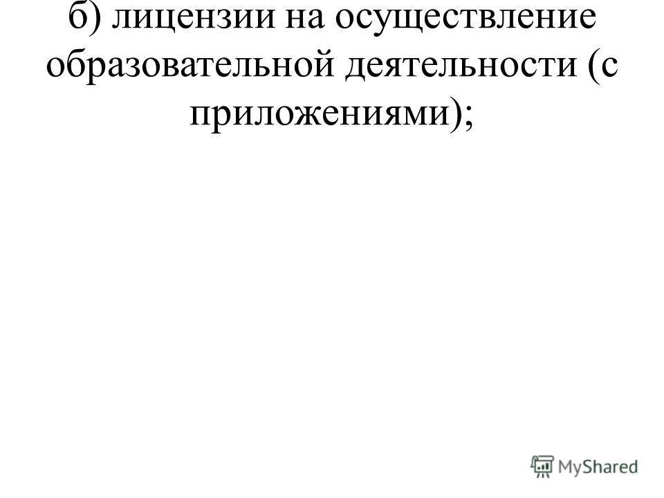 б) лицензии на осуществление образовательной деятельности (с приложениями);