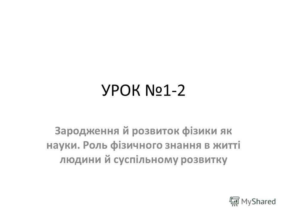 УРОК 1-2 Зародження й розвиток фізики як науки. Роль фізичного знання в житті людини й суспільному розвитку