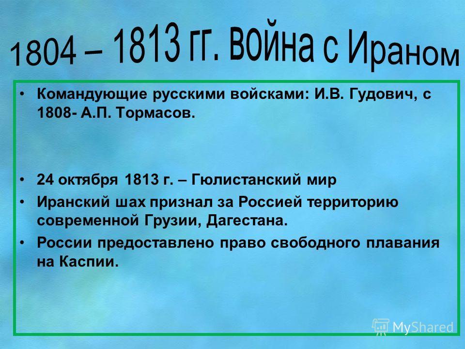 Командующие русскими войсками: И.В. Гудович, с 1808- А.П. Тормасов. 24 октября 1813 г. – Гюлистанский мир Иранский шах признал за Россией территорию современной Грузии, Дагестана. России предоставлено право свободного плавания на Каспии.