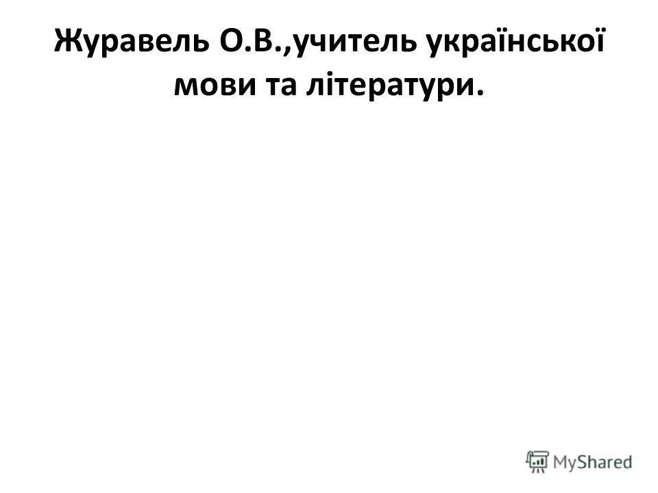 Журавель О.В.,учитель української мови та літератури.