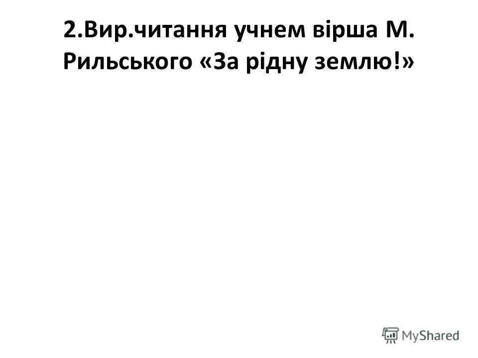 2.Вир.читання учнем вірша М. Рильського «За рідну землю!»