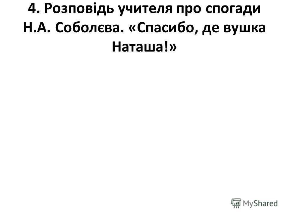 4. Розповідь учителя про спогади Н.А. Соболєва. «Спасибо, де вушка Наташа!»