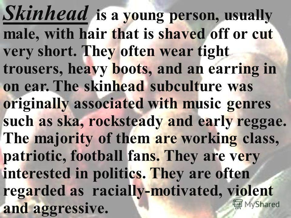 Skinhead is a young person, usually male, with hair that is shaved off or cut very short. They often wear tight trousers, heavy boots, and an earring in on ear. The skinhead subculture was originally associated with music genres such as ska, rockstea
