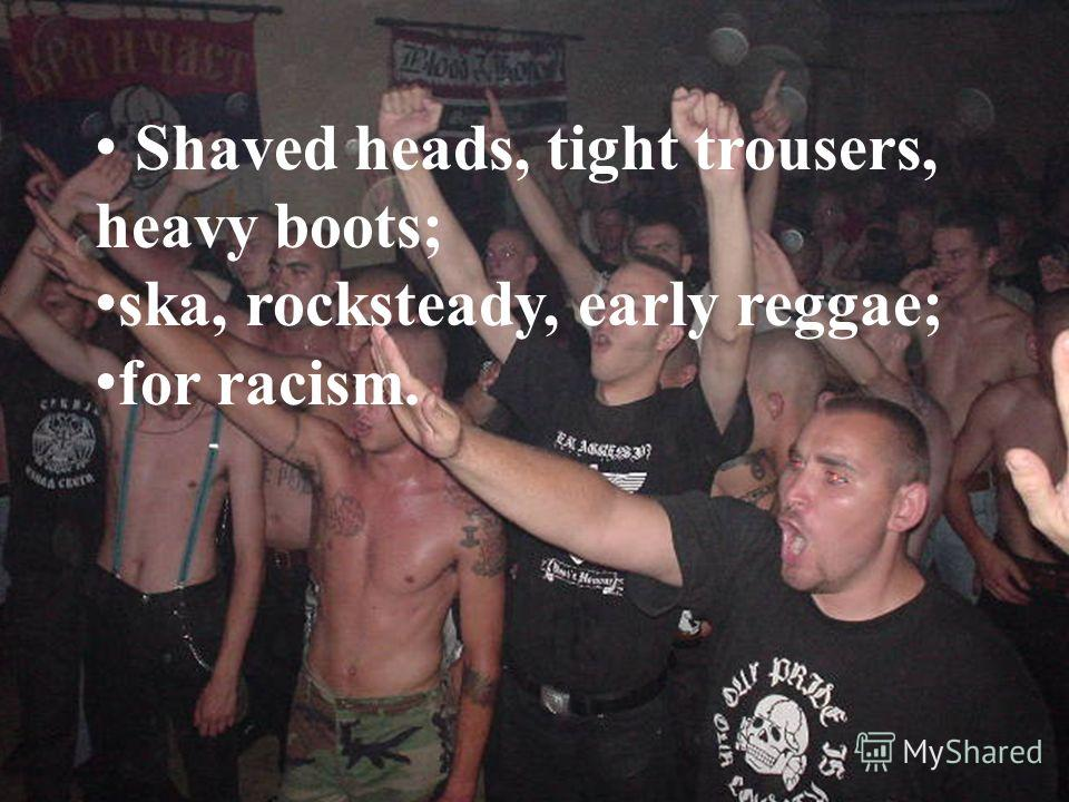 Shaved heads, tight trousers, heavy boots; ska, rocksteady, early reggae; for racism.