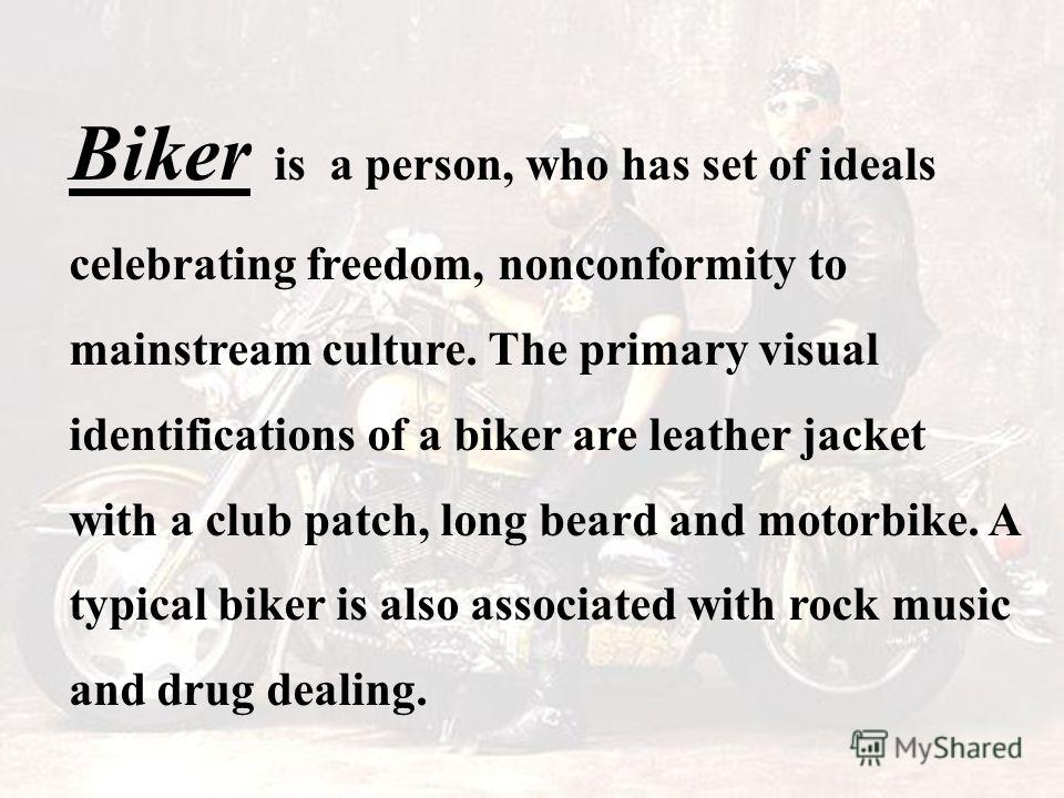 Biker is a person, who has set of ideals celebrating freedom, nonconformity to mainstream culture. The primary visual identifications of a biker are leather jacket with a club patch, long beard and motorbike. A typical biker is also associated with r