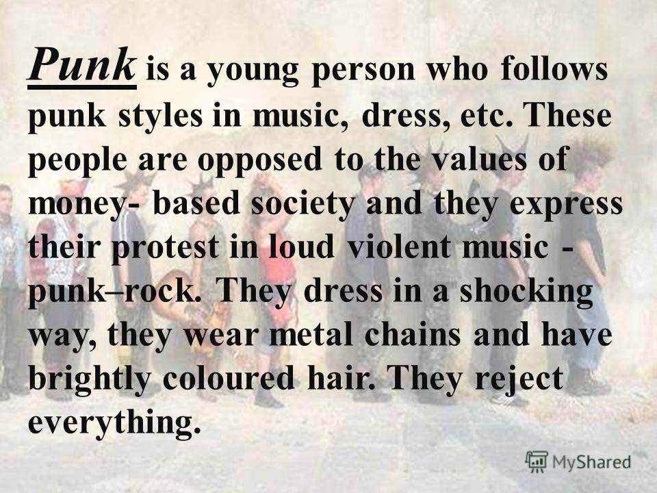 . Punk is a young person who follows punk styles in music, dress, etc. These people are opposed to the values of money- based society and they express their protest in loud violent music - punk–rock. They dress in a shocking way, they wear metal chai