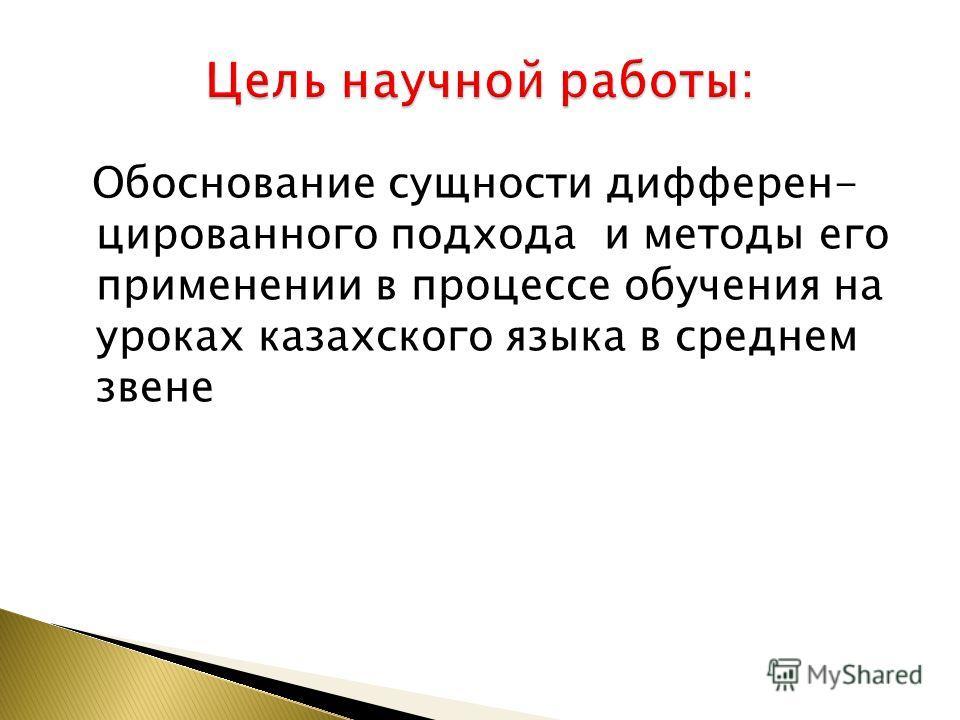 Обоснование сущности дифферен- цированного подхода и методы его применении в процессе обучения на уроках казахского языка в среднем звене