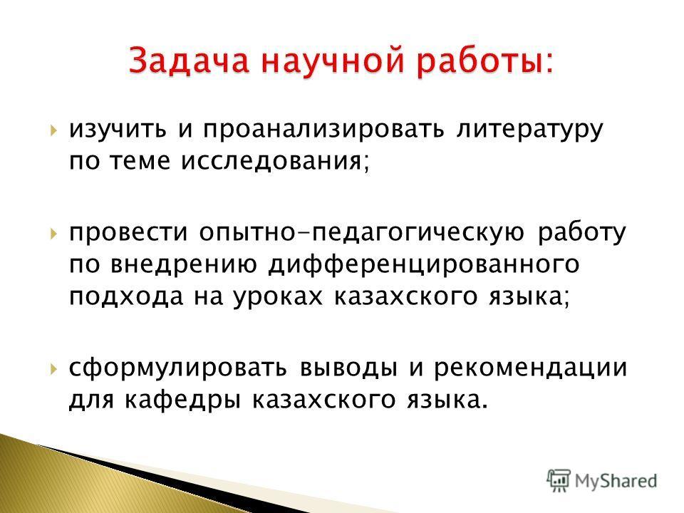 изучить и проанализировать литературу по теме исследования; провести опытно-педагогическую работу по внедрению дифференцированного подхода на уроках казахского языка; сформулировать выводы и рекомендации для кафедры казахского языка.