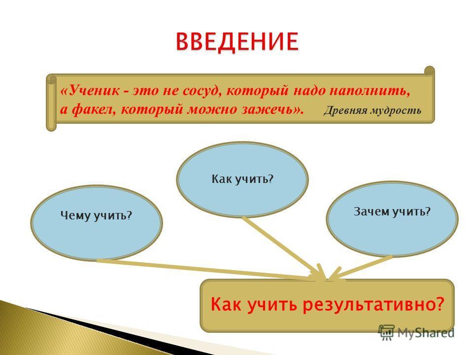 Как учить результативно? Чему учить? Как учить? Зачем учить? «Ученик - это не сосуд, который надо наполнить, а факел, который можно зажечь». Древняя мудрость