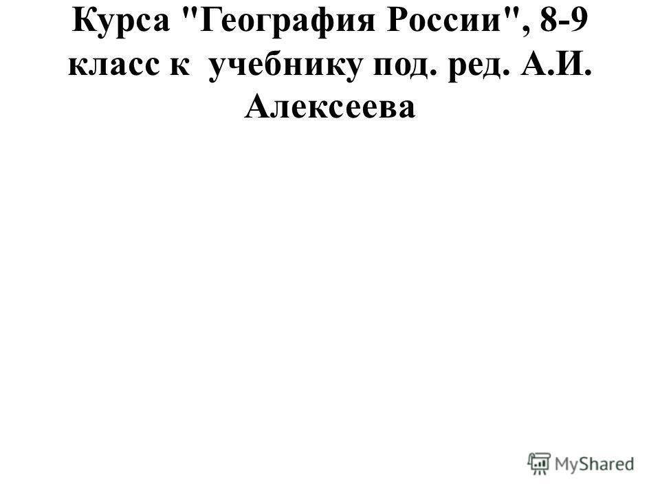 Курса География России, 8-9 класс к учебнику под. ред. А.И. Алексеева