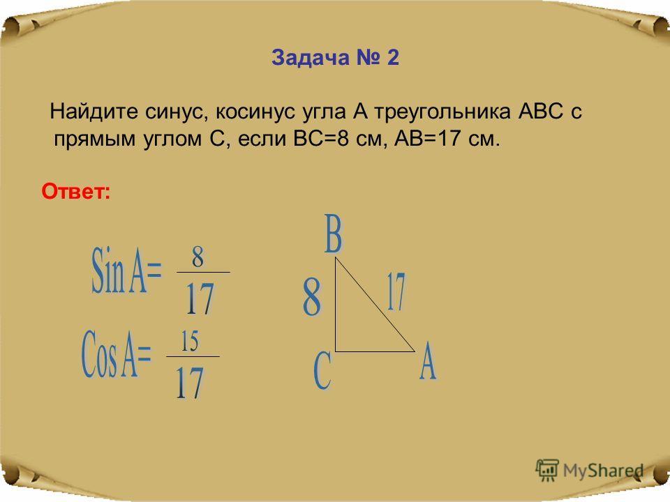 Задача 2 Найдите синус, косинус угла А треугольника АВС с прямым углом С, если ВС=8 см, АВ=17 см. Ответ: