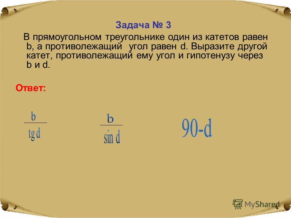 Задача 3 В прямоугольном треугольнике один из катетов равен b, а противолежащий угол равен d. Выразите другой катет, противолежащий ему угол и гипотенузу через b и d. Ответ: