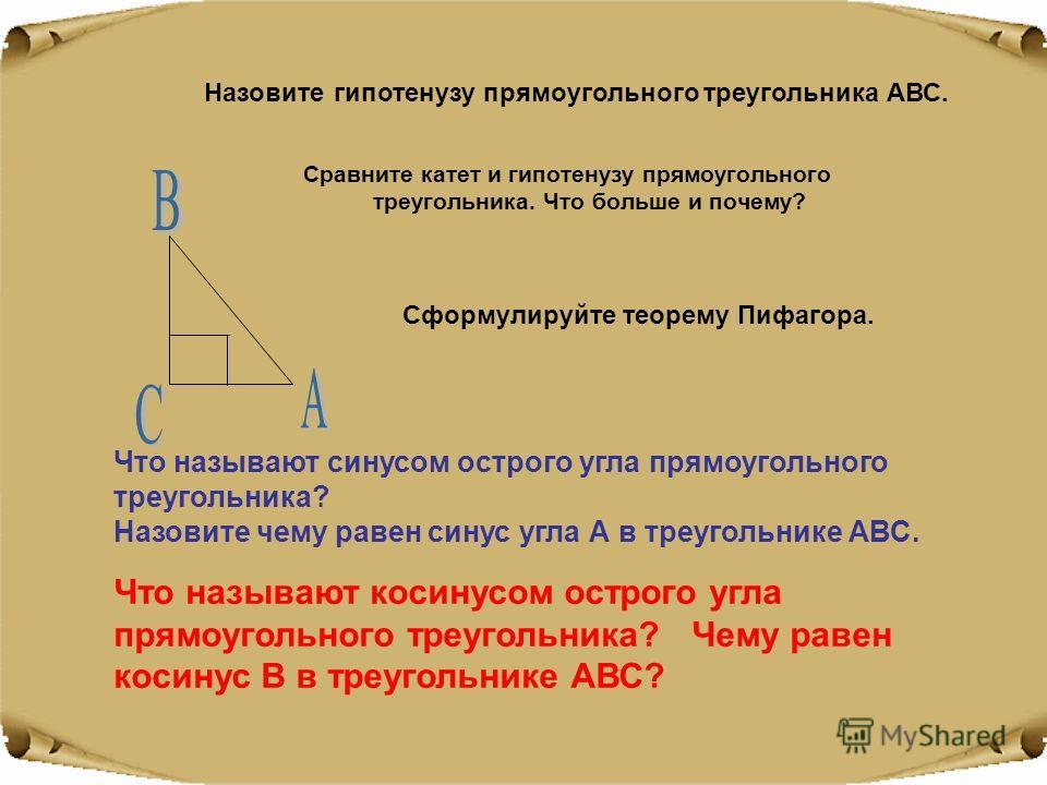 Сравните катет и гипотенузу прямоугольного треугольника. Что больше и почему? Сформулируйте теорему Пифагора. Назовите гипотенузу прямоугольного треугольника АВС. Что называют синусом острого угла прямоугольного треугольника? Назовите чему равен сину
