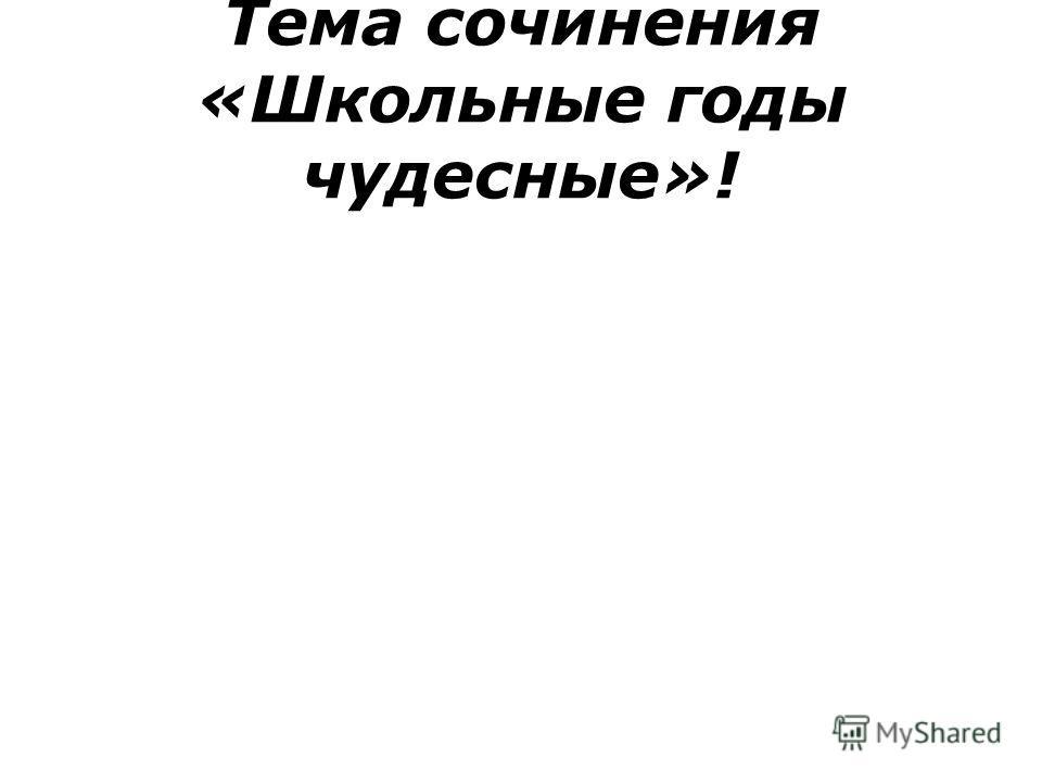 Тема сочинения «Школьные годы чудесные»!