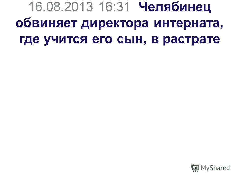 16.08.2013 16:31 Челябинец обвиняет директора интерната, где учится его сын, в растрате