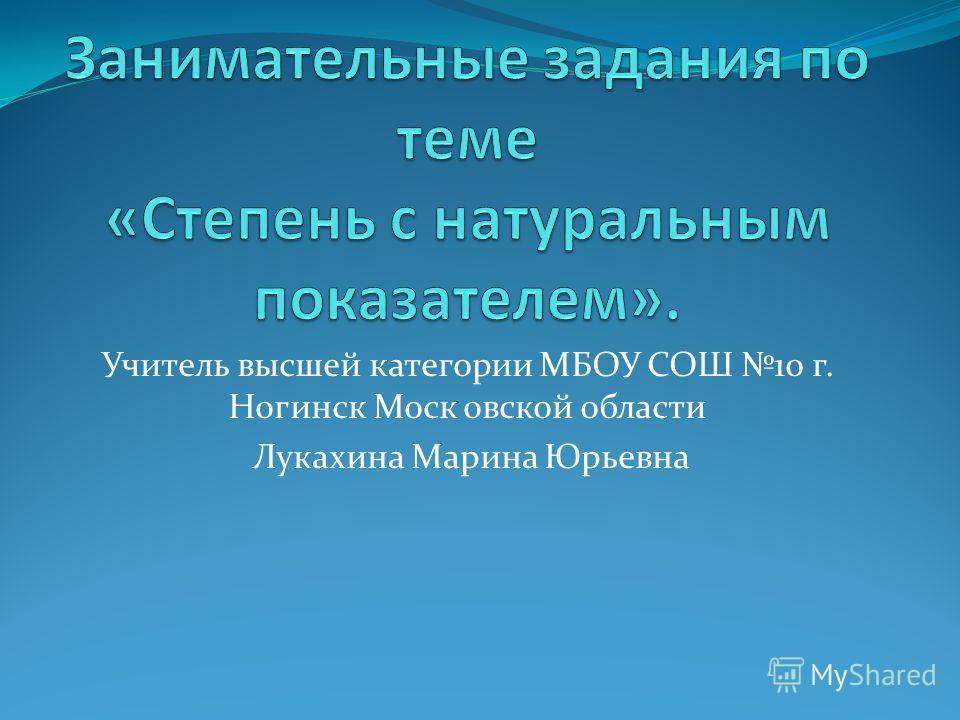 Учитель высшей категории МБОУ СОШ 10 г. Ногинск Моск овской области Лукахина Марина Юрьевна