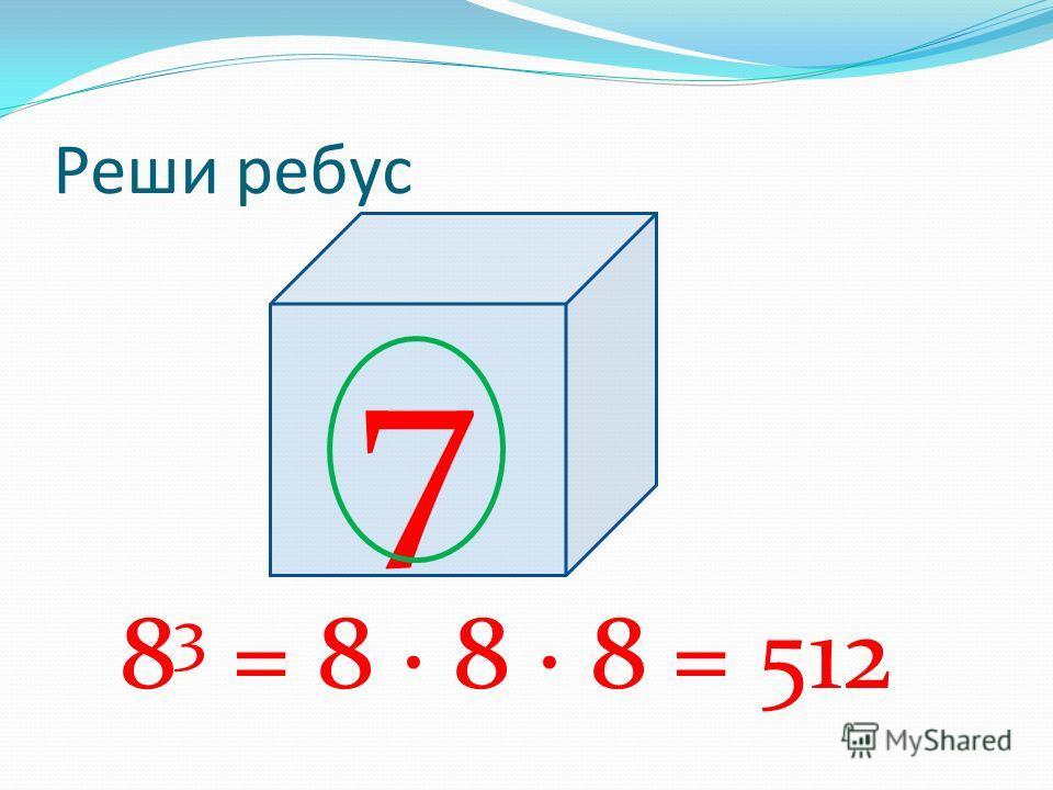 Реши ребус 8 3 = 8 · 8 · 8 = 512 7