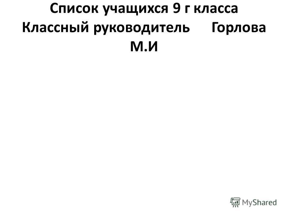 Список учащихся 9 г класса Классный руководитель Горлова М.И