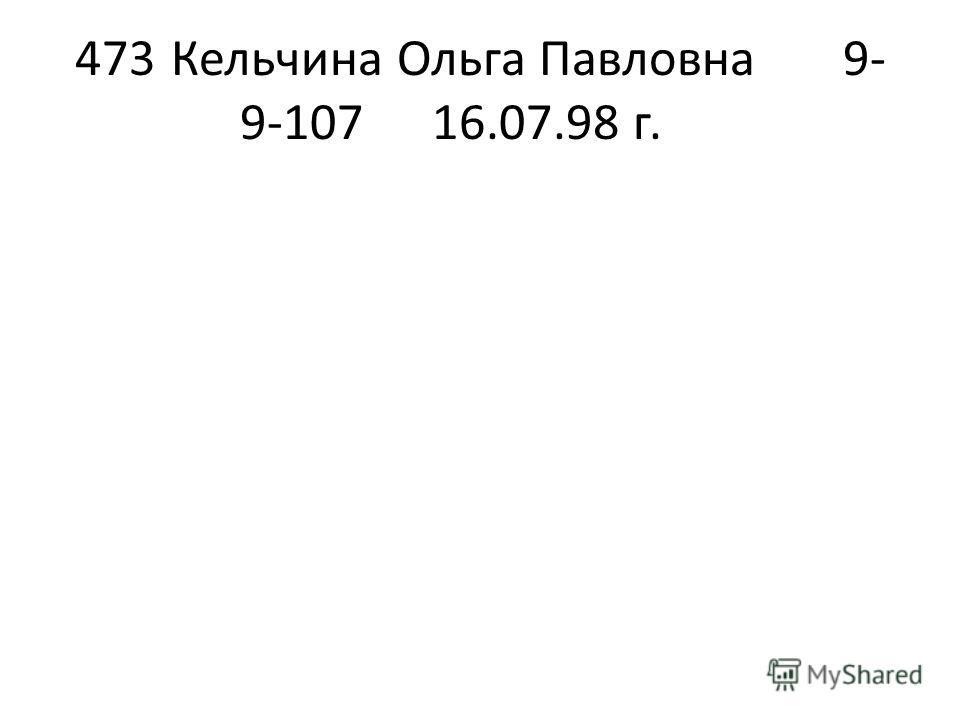 473Кельчина Ольга Павловна9- 9-10716.07.98 г.