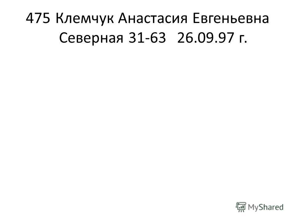 475Клемчук Анастасия Евгеньевна Северная 31-6326.09.97 г.