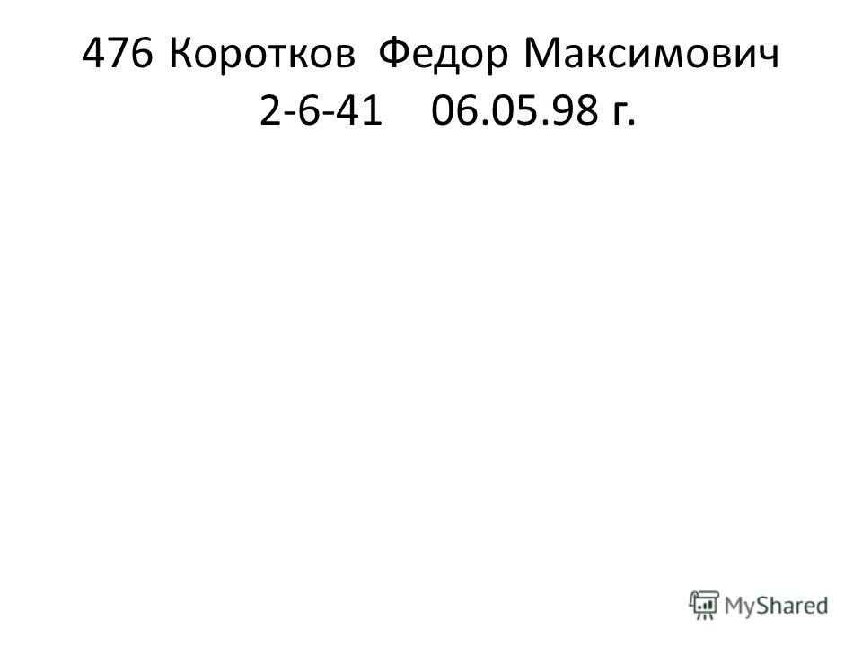 476Коротков Федор Максимович 2-6-4106.05.98 г.