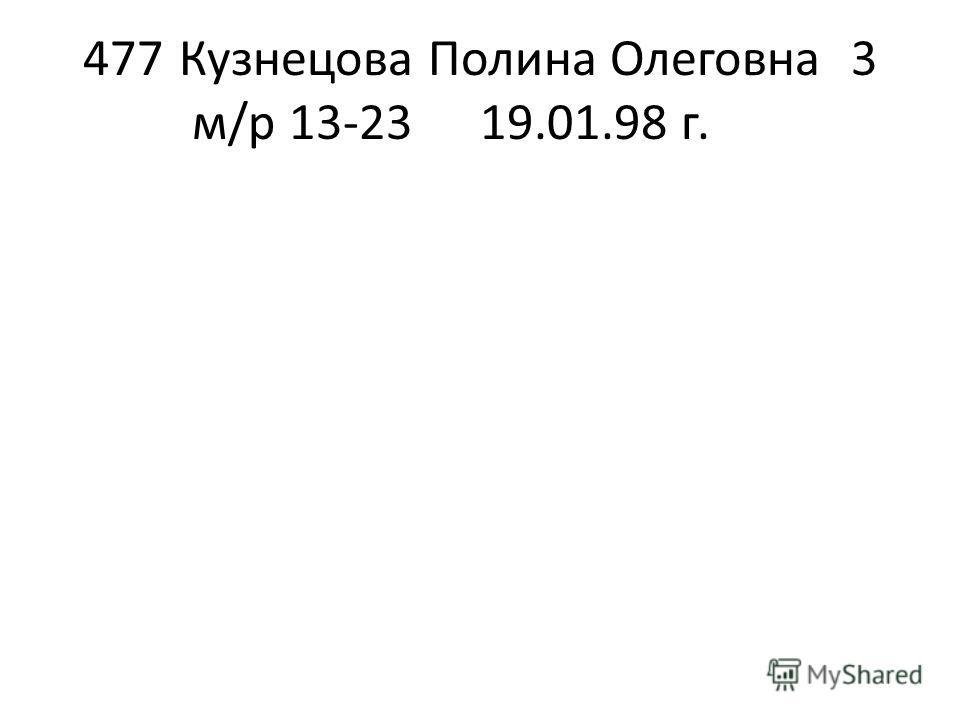 477Кузнецова Полина Олеговна3 м/р 13-2319.01.98 г.