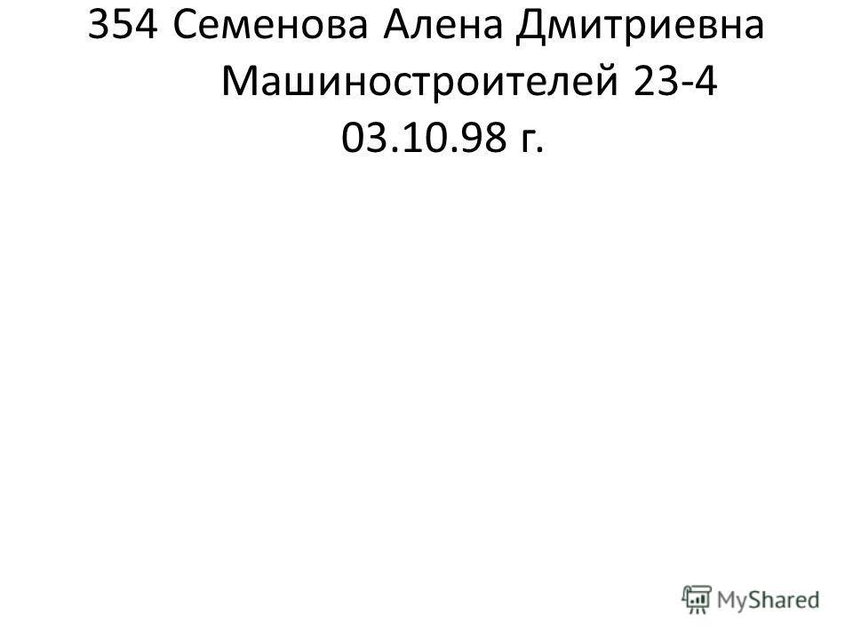 354Семенова Алена Дмитриевна Машиностроителей 23-4 03.10.98 г.