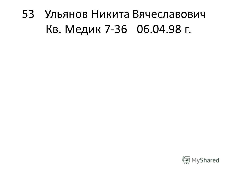 53Ульянов Никита Вячеславович Кв. Медик 7-3606.04.98 г.