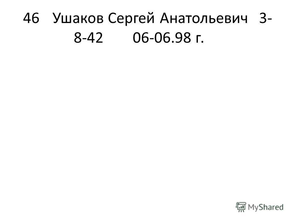 46Ушаков Сергей Анатольевич3- 8-4206-06.98 г.