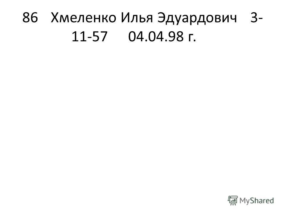 86Хмеленко Илья Эдуардович3- 11-5704.04.98 г.