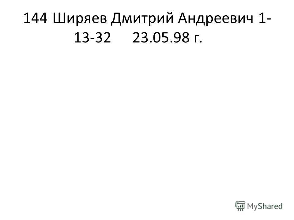 144Ширяев Дмитрий Андреевич1- 13-3223.05.98 г.
