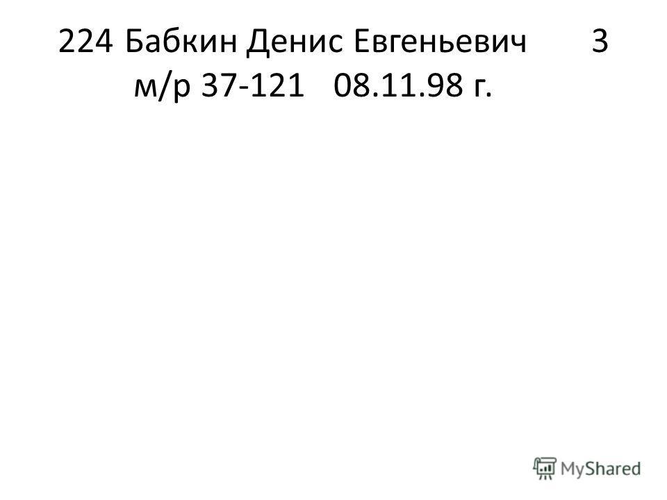 224Бабкин Денис Евгеньевич3 м/р 37-12108.11.98 г.