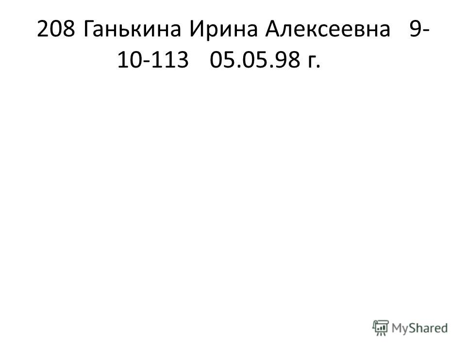 208Ганькина Ирина Алексеевна9- 10-11305.05.98 г.