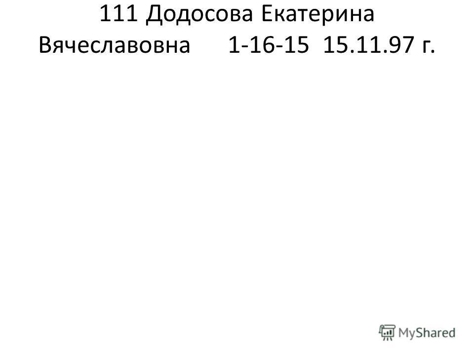 111Додосова Екатерина Вячеславовна1-16-1515.11.97 г.