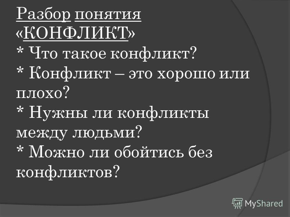 Разбор понятия «КОНФЛИКТ» * Что такое конфликт? * Конфликт – это хорошо или плохо? * Нужны ли конфликты между людьми? * Можно ли обойтись без конфликтов?