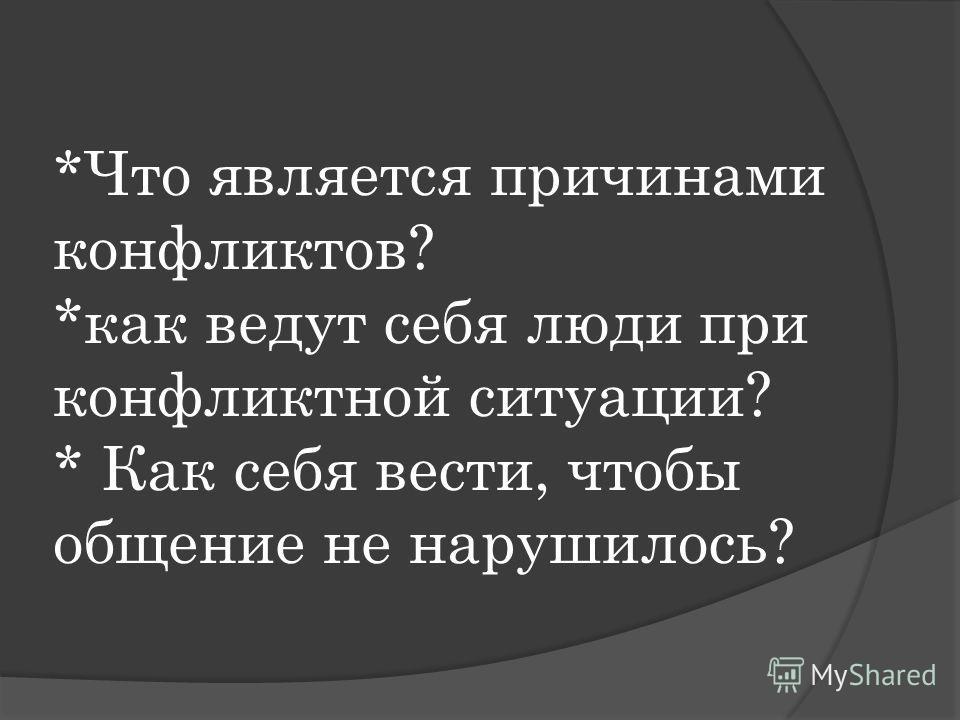 *Что является причинами конфликтов? *как ведут себя люди при конфликтной ситуации? * Как себя вести, чтобы общение не нарушилось?