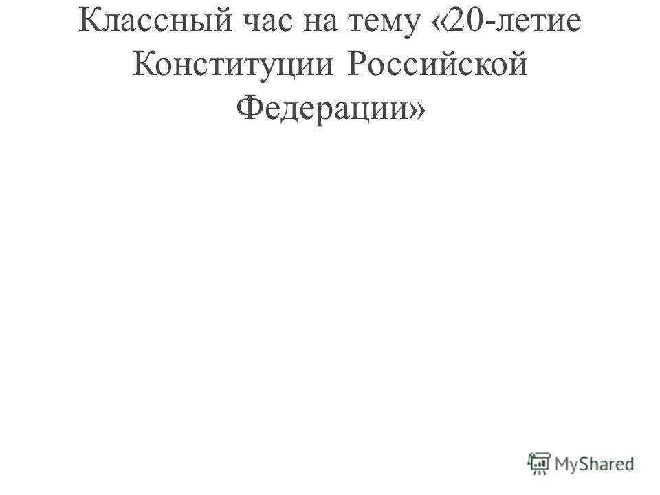 Классный час на тему «20-летие Конституции Российской Федерации»