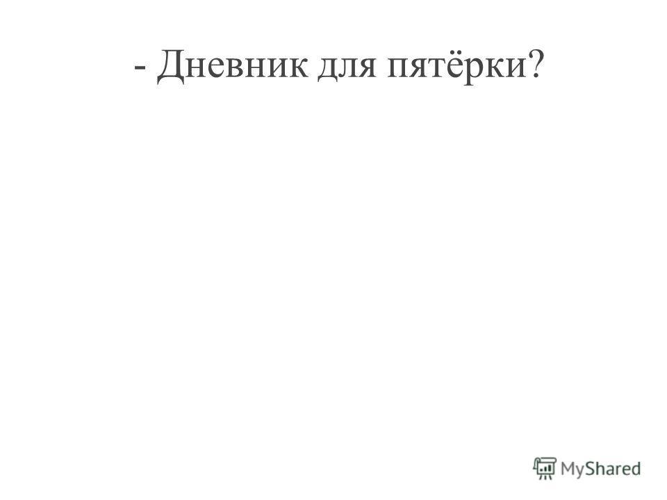 - Дневник для пятёрки?