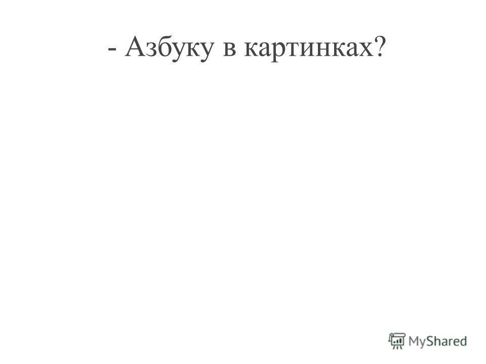 - Азбуку в картинках?