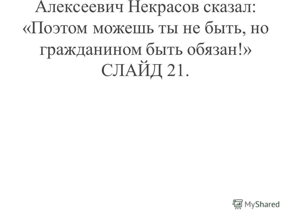 Великий русский поэт Николай Алексеевич Некрасов сказал: «Поэтом можешь ты не быть, но гражданином быть обязан!» СЛАЙД 21.