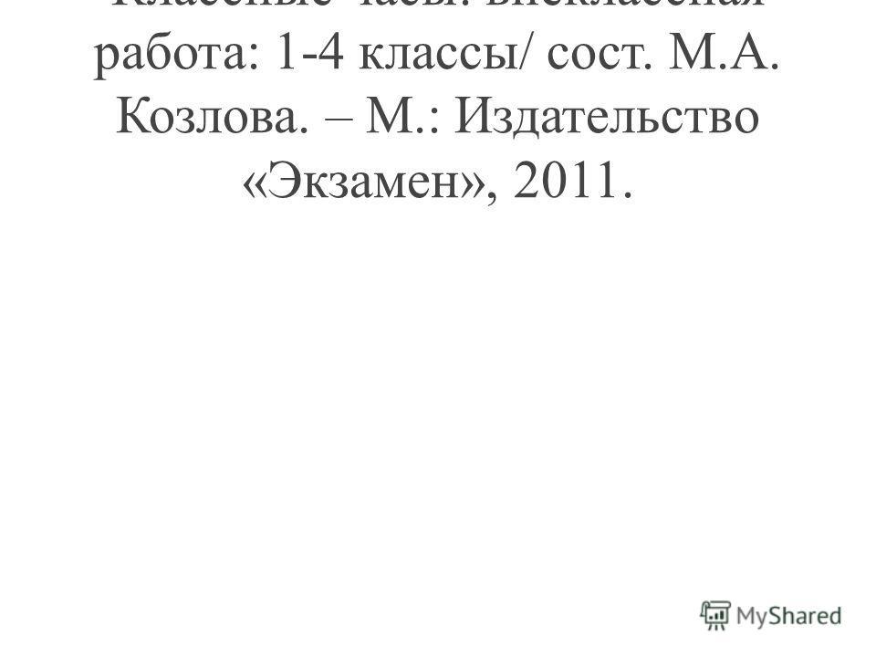 Классные часы: внеклассная работа: 1-4 классы/ сост. М.А. Козлова. – М.: Издательство «Экзамен», 2011.
