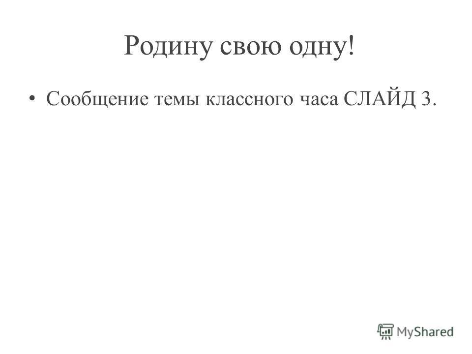 Родину свою одну! Сообщение темы классного часа СЛАЙД 3.