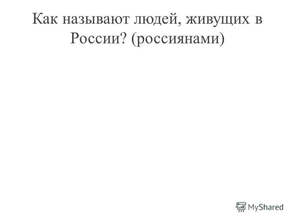 Как называют людей, живущих в России? (россиянами)