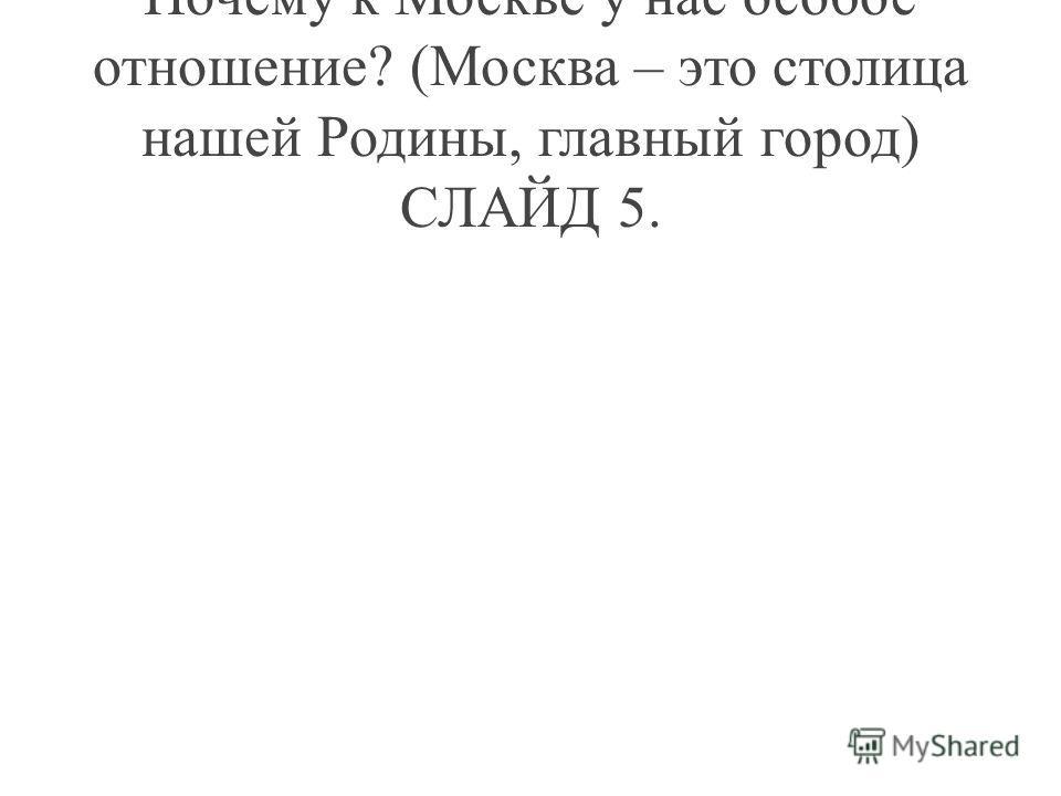 Почему к Москве у нас особое отношение? (Москва – это столица нашей Родины, главный город) СЛАЙД 5.