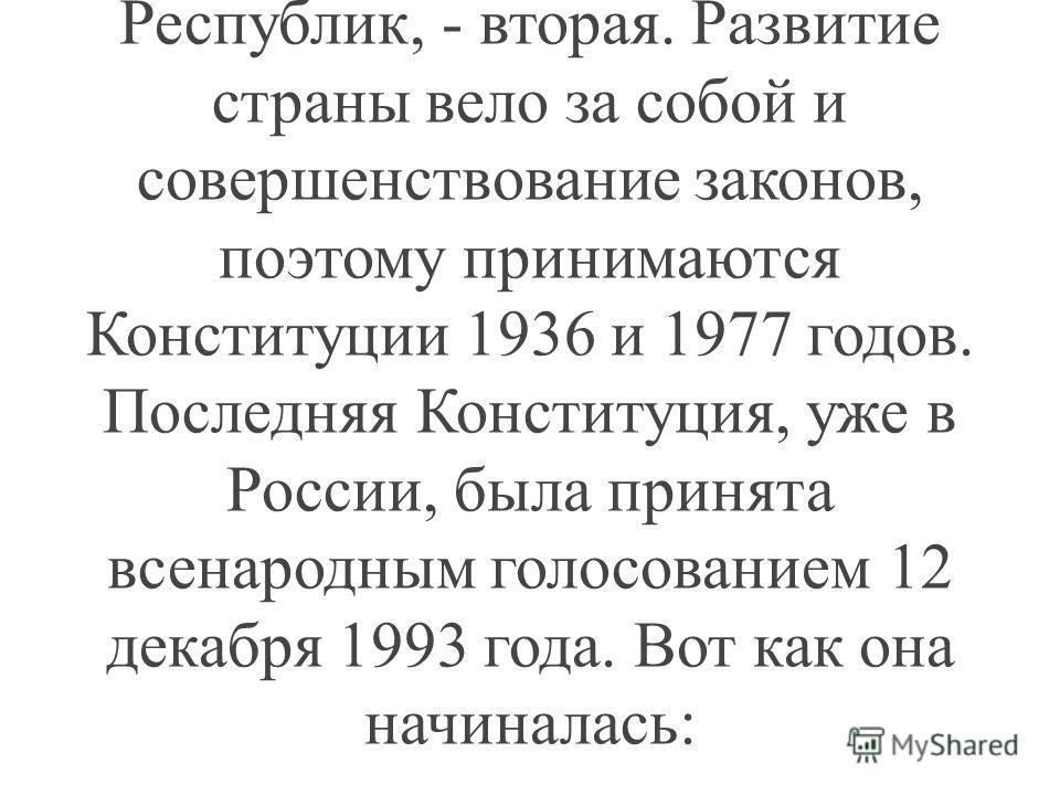 В России раньше вообще не было Конституции. Первая Конституция РСФСР была принята после Октябрьской революции в 1918 году, а в 1924, после образования Союза Советских Социалистических Республик, - вторая. Развитие страны вело за собой и совершенствов