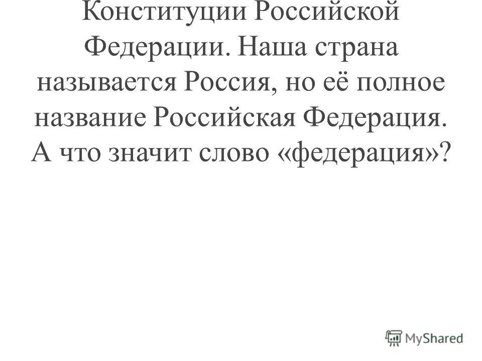 Учитель: Сегодня мы поговорим с вами об основных положениях Конституции Российской Федерации. Наша страна называется Россия, но её полное название Российская Федерация. А что значит слово «федерация»?