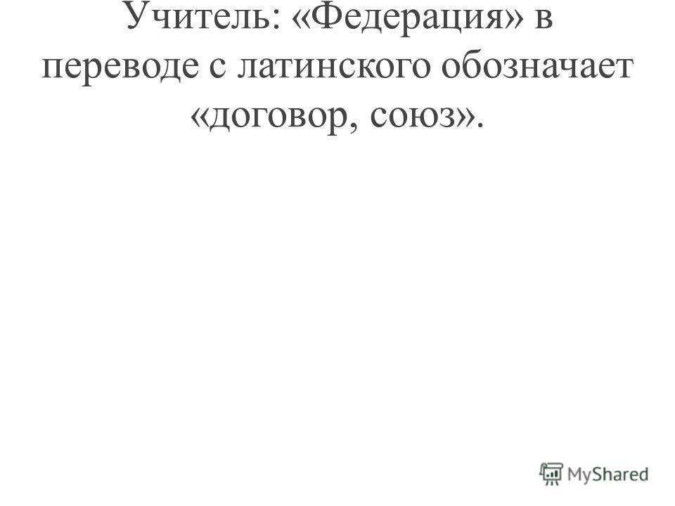Учитель: «Федерация» в переводе с латинского обозначает «договор, союз».