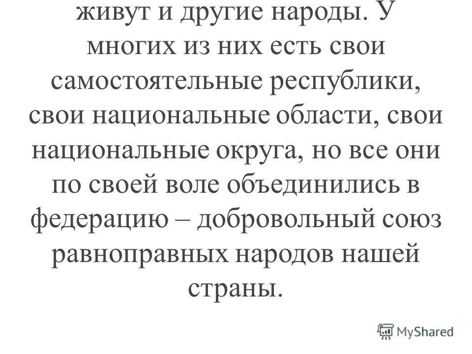 Наша страна называется Российской, потому, что большинство её населения – русские. А вот слово «федерация» поясняет, что вместе с русскими на её землях живут и другие народы. У многих из них есть свои самостоятельные республики, свои национальные обл