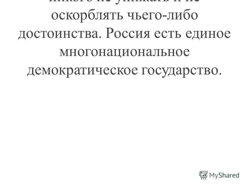 И вы должны об этом помнить, никого не унижать и не оскорблять чьего-либо достоинства. Россия есть единое многонациональное демократическое государство.